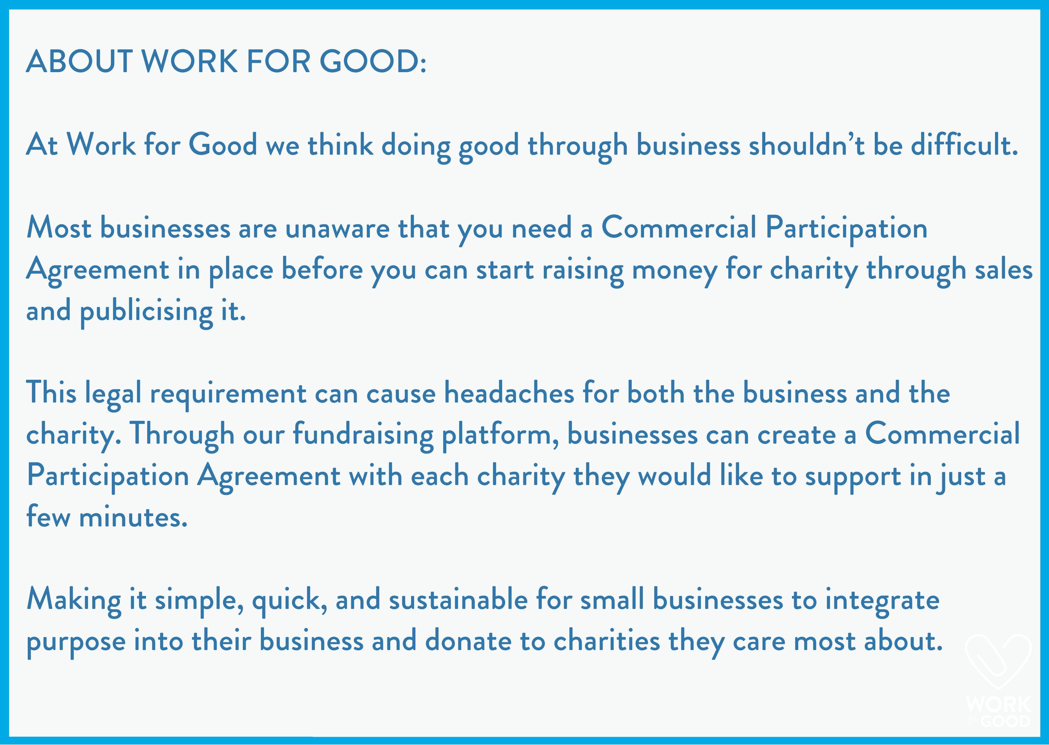 About Work for Good At Work for Good we think doing good through business shouldn't be difficult. Most businesses are unaware that you need a Commercial Participation Agreement in place before you can start rai (1).png